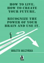 Okładka How to live. How to create your future. Recognize the power of your brain and use it